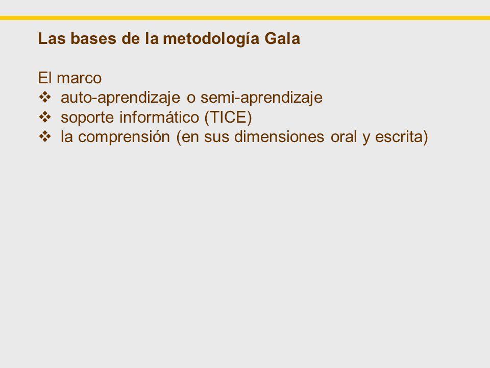 Las bases de la metodología Gala El marco auto-aprendizaje o semi-aprendizaje soporte informático (TICE) la comprensión (en sus dimensiones oral y escrita) Los fundamentos las lenguas afines un universo cultural común