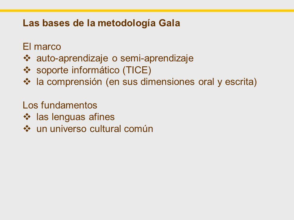 Las bases de la metodología Gala El marco la comprensión (en sus dimensiones oral y escrita) en auto-aprendizaje o semi-autonomía en un soporte informático (TICE) Los fundamentos: las lenguas afines un universo cultural común La metodología: centrada en el comprensión de un texto enfocada hacia los procesos de inferencia con ayudas específicas para optimizar el potencial de las lenguas afines