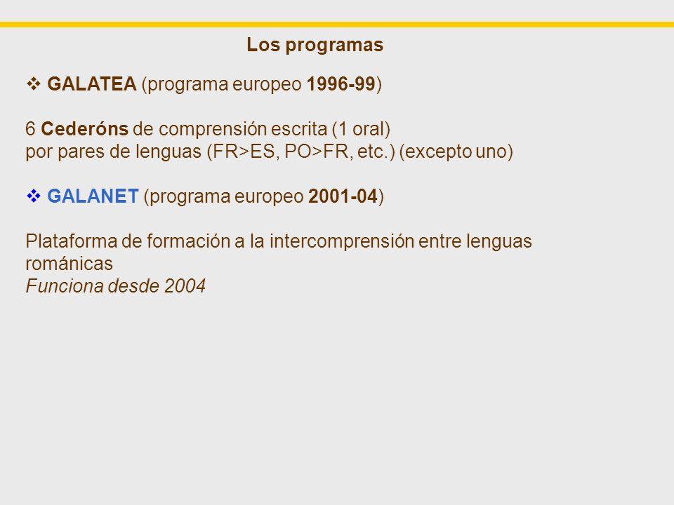 Los programas GALATEA (programa europeo 1996-99) 6 Cederóns de comprensión escrita (1 oral) por pares de lenguas (FR>ES, PO>FR, etc.) (excepto uno) GALANET (programa europeo 2001-04) Plataforma de formación a la intercomprensión entre lenguas románicas Funciona desde 2004 GALAPRO (programa europeo 2008-09) Plataforma de formación para formadores en intercomprensión entre lenguas románicas sesión experimental del 22 de abril al 19 de mayo 2009