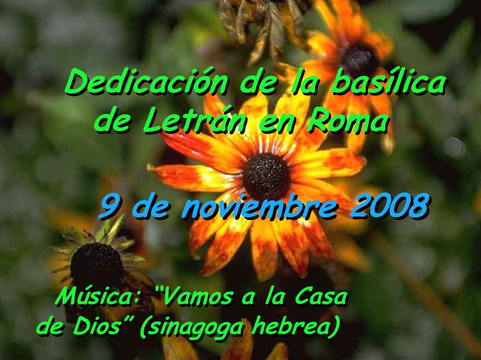 9 de noviembre 2008 Dedicación de la basílica de Letrán en Roma Dedicación de la basílica de Letrán en Roma Música: Vamos a la Casa de Dios (sinagoga hebrea)