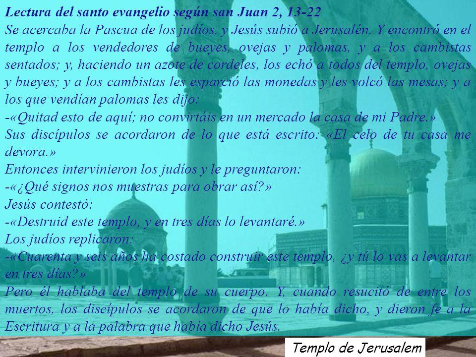 Templo de Jerusalem Lectura del santo evangelio según san Juan 2, 13-22 Se acercaba la Pascua de los judíos, y Jesús subió a Jerusalén.