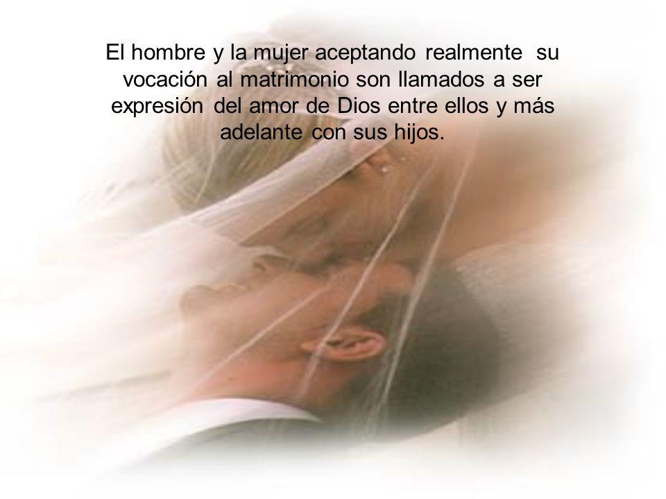 El hombre y la mujer aceptando realmente su vocación al matrimonio son llamados a ser expresión del amor de Dios entre ellos y más adelante con sus hi