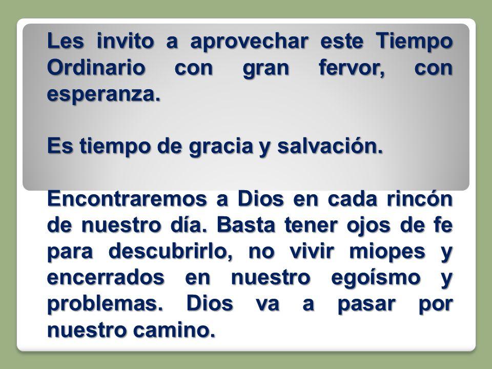 Les invito a aprovechar este Tiempo Ordinario con gran fervor, con esperanza. Es tiempo de gracia y salvación. Encontraremos a Dios en cada rincón de