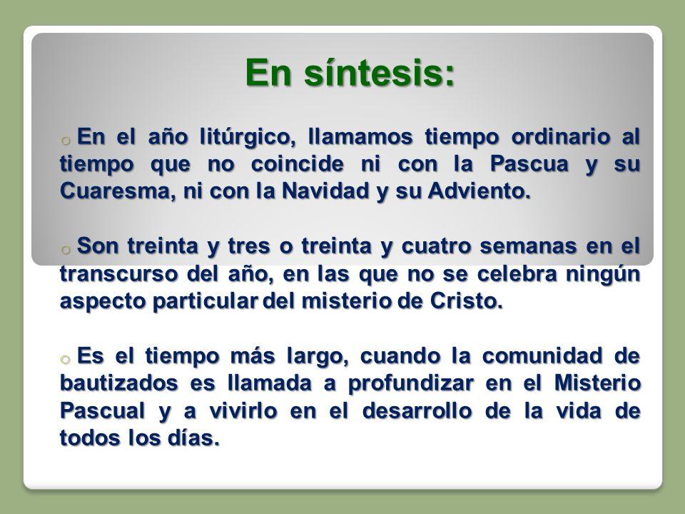 En síntesis: o En el año litúrgico, llamamos tiempo ordinario al tiempo que no coincide ni con la Pascua y su Cuaresma, ni con la Navidad y su Advient