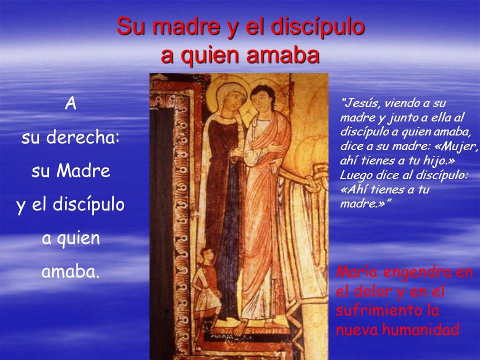 Su madre y el discípulo a quien amaba A su derecha: su Madre y el discípulo a quien amaba. Jesús, viendo a su madre y junto a ella al discípulo a quie