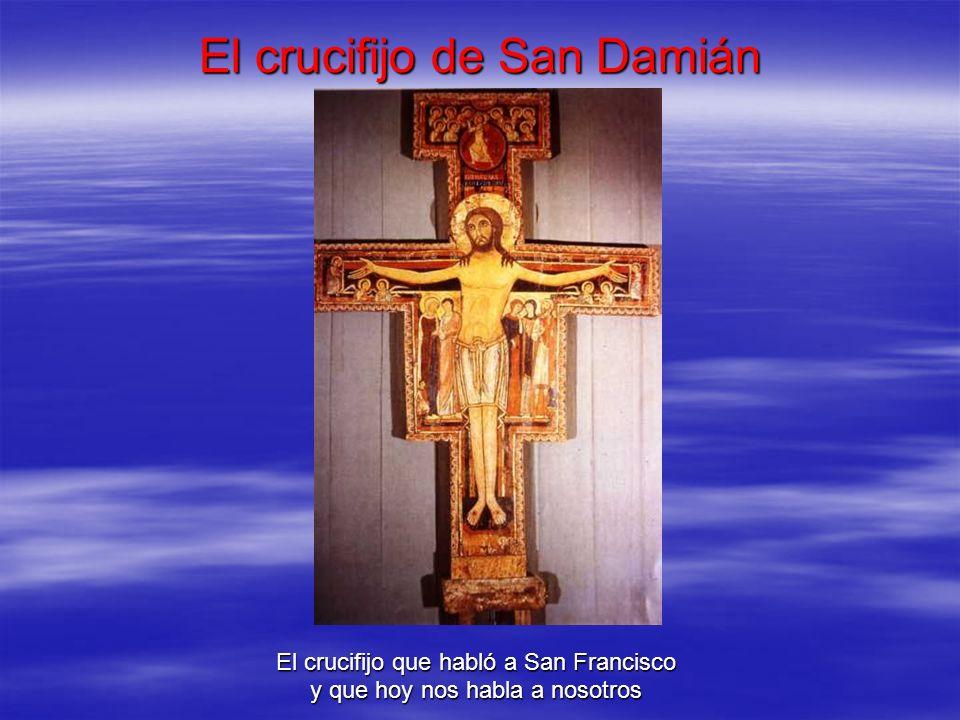 El crucifijo de San Damián El crucifijo que habló a San Francisco y que hoy nos habla a nosotros