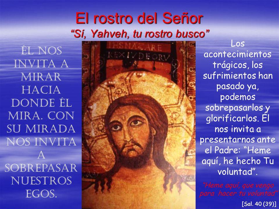 El rostro del Señor Sí, Yahveh, tu rostro busco Él nos invita a mirar hacia donde Él mira. Con Su mirada nos invita a sobrepasar nuestros egos. Los ac