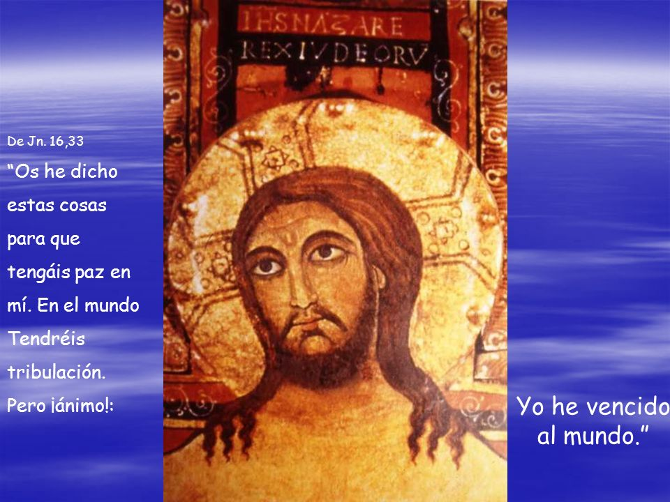 De Jn. 16,33 Os he dicho estas cosas para que tengáis paz en mí. En el mundo Tendréis tribulación. Pero ¡ánimo!: Yo he vencido al mundo.