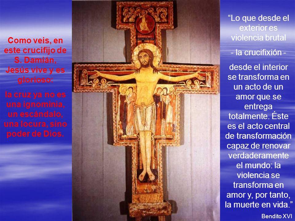 Como veis, en este crucifijo de S. Damián, Jesús vive y es glorioso: la cruz ya no es una ignominia, un escándalo, una locura, sino poder de Dios. Lo