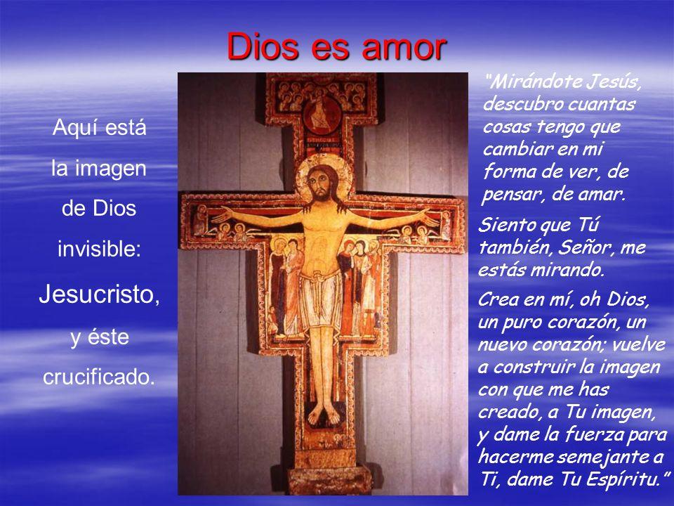 Dios es amor Aquí está la imagen de Dios invisible: Jesucristo, y éste crucificado. Mirándote Jesús, descubro cuantas cosas tengo que cambiar en mi fo