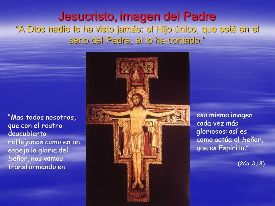 Jesucristo, imagen del Padre A Dios nadie le ha visto jamás: el Hijo único, que está en el seno del Padre, él lo ha contado. Mas todos nosotros, que c