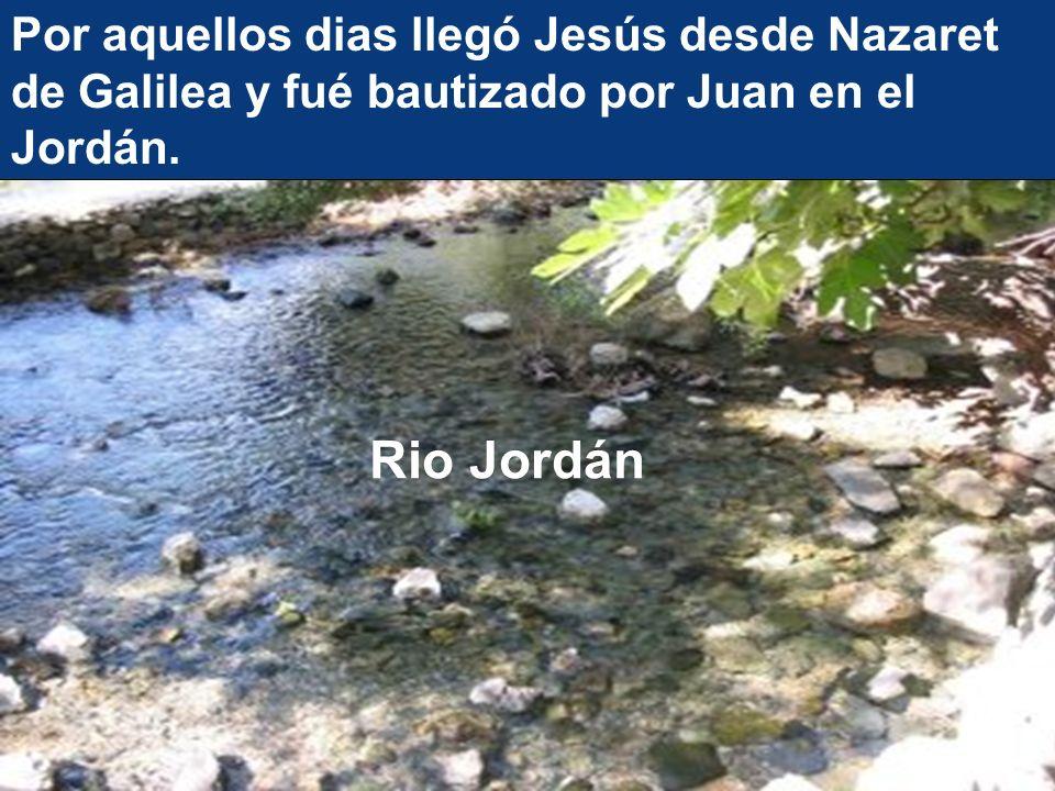 Por aquellos dias llegó Jesús desde Nazaret de Galilea y fué bautizado por Juan en el Jordán. Rio Jordán