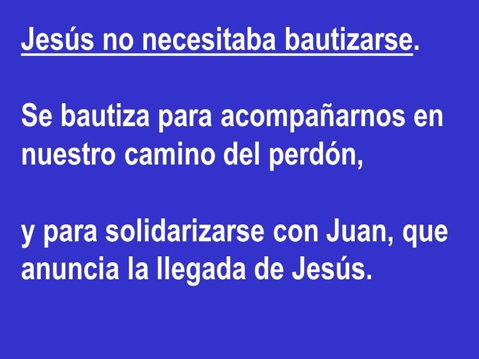 Jesús no necesitaba bautizarse. Se bautiza para acompañarnos en nuestro camino del perdón, y para solidarizarse con Juan, que anuncia la llegada de Je
