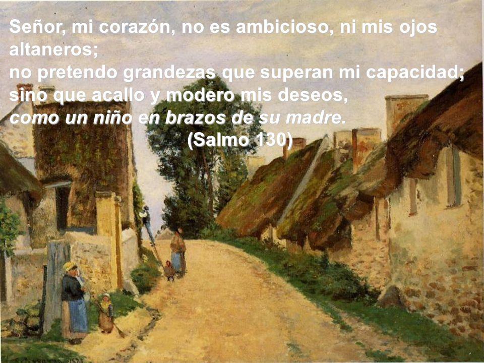 Señor, mi corazón, no es ambicioso, ni mis ojos altaneros; no pretendo grandezas que superan mi capacidad; sino que acallo y modero mis deseos, como u