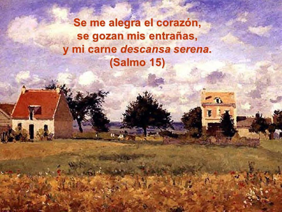 Se me alegra el corazón, se gozan mis entrañas, y mi carne descansa serena. (Salmo 15)