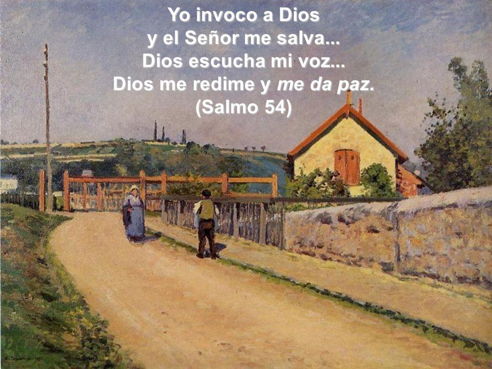 Yo invoco a Dios y el Señor me salva... Dios escucha mi voz... Dios me redime y me da paz. (Salmo 54)