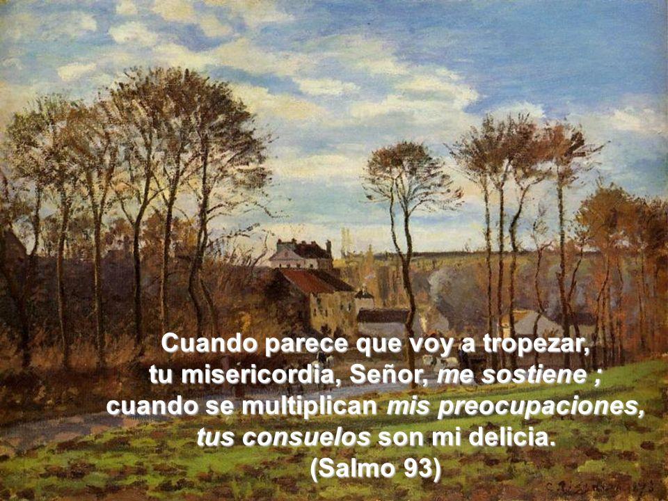 Cuando parece que voy a tropezar, tu misericordia, Señor, me sostiene ; cuando se multiplican mis preocupaciones, tus consuelos son mi delicia. (Salmo
