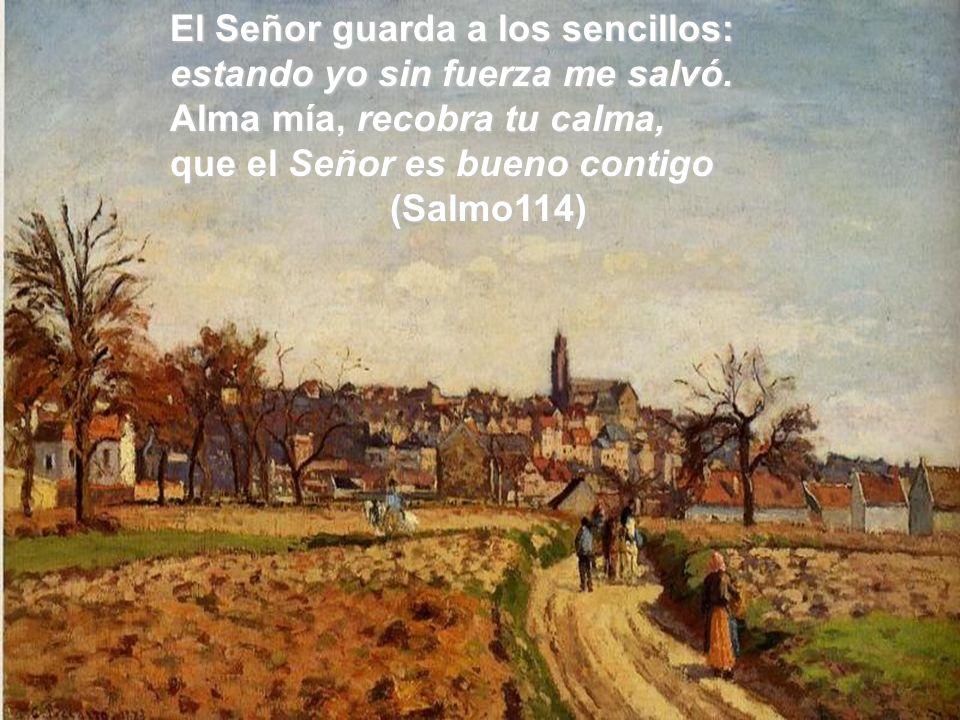 El Señor guarda a los sencillos: estando yo sin fuerza me salvó. Alma mía, recobra tu calma, que el Señor es bueno contigo (Salmo114)