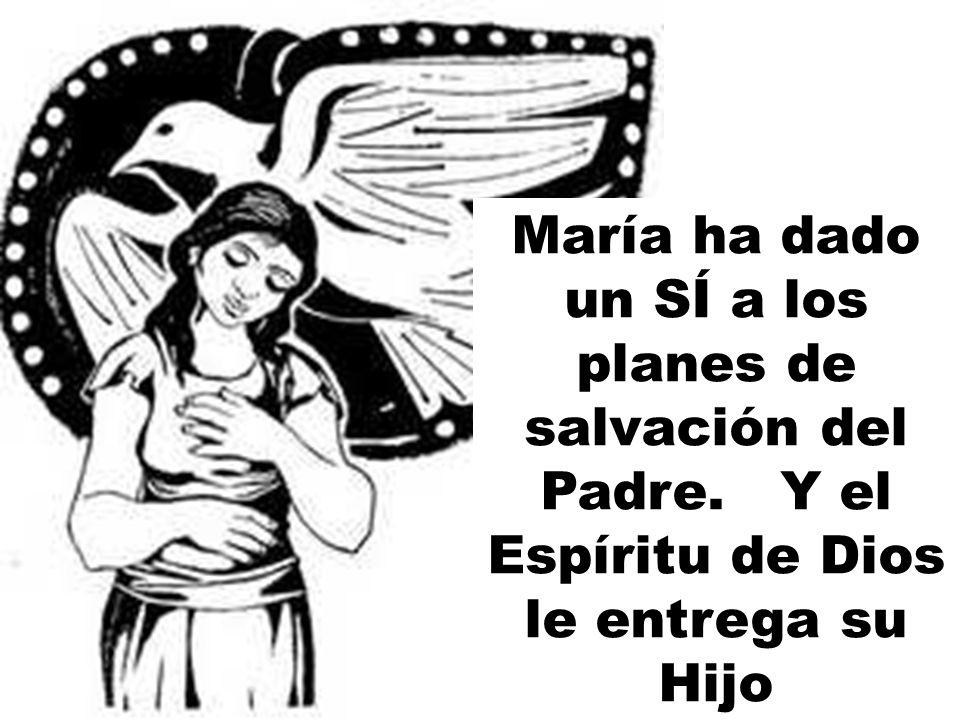 María ha dado un SÍ a los planes de salvación del Padre. Y el Espíritu de Dios le entrega su Hijo