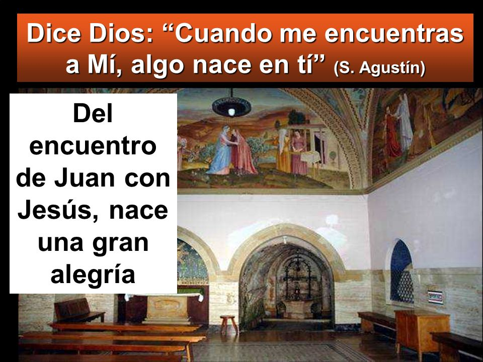 Dice Dios: Cuando me encuentras a Mí, algo nace en tí (S. Agustín) Del encuentro de Juan con Jesús, nace una gran alegría
