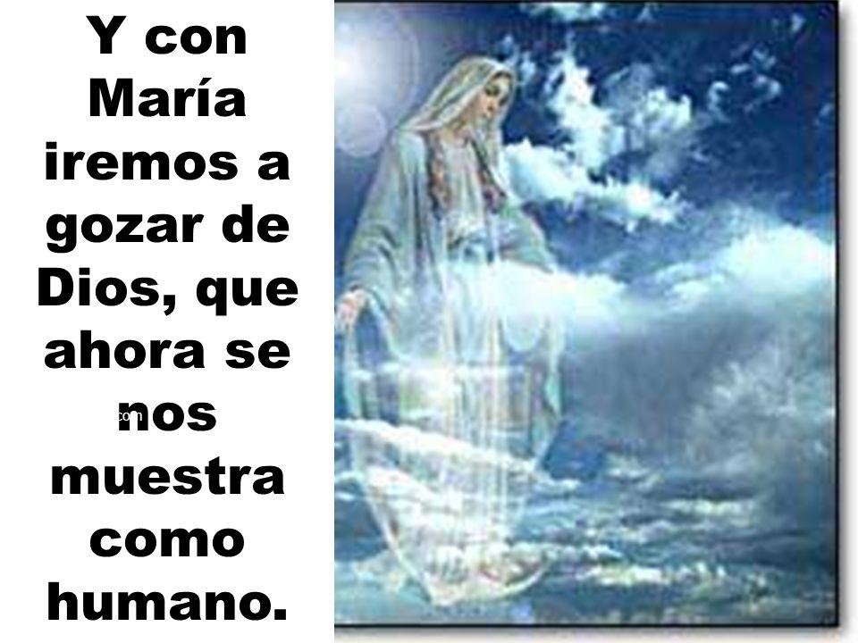 Y con María iremos a gozar de Dios, que ahora se nos muestra como humano. ektorn@hotmail.com