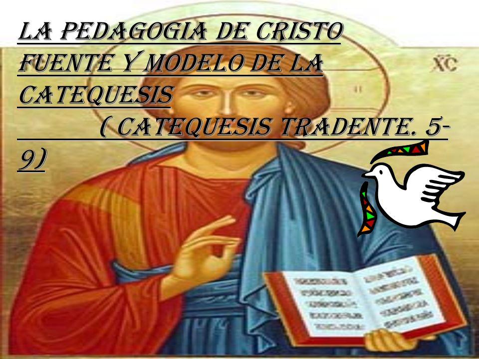 La Pedagogia de Cristo Fuente y Modelo de la Catequesis ( Catequesis Tradente. 5- 9)