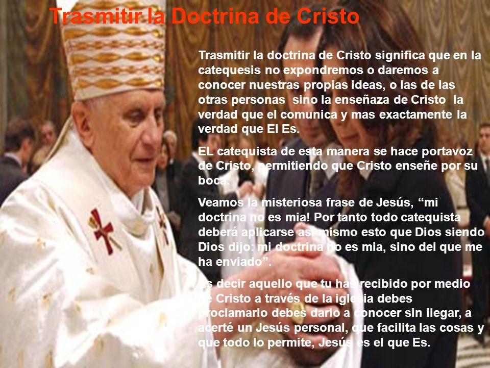 Trasmitir la Doctrina de Cristo Trasmitir la doctrina de Cristo significa que en la catequesis no expondremos o daremos a conocer nuestras propias ide