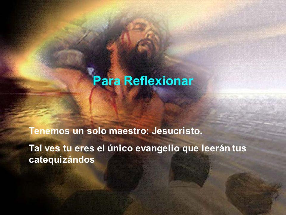 Para Reflexionar Tenemos un solo maestro: Jesucristo. Tal ves tu eres el único evangelio que leerán tus catequizándos