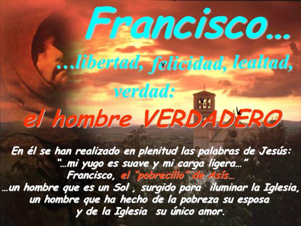 Francisco……libertad,lealtad, felicidad, verdad: el hombre VERDADERO En él se han realizado en plenitud las palabras de Jesús: …mi yugo es suave y mi c