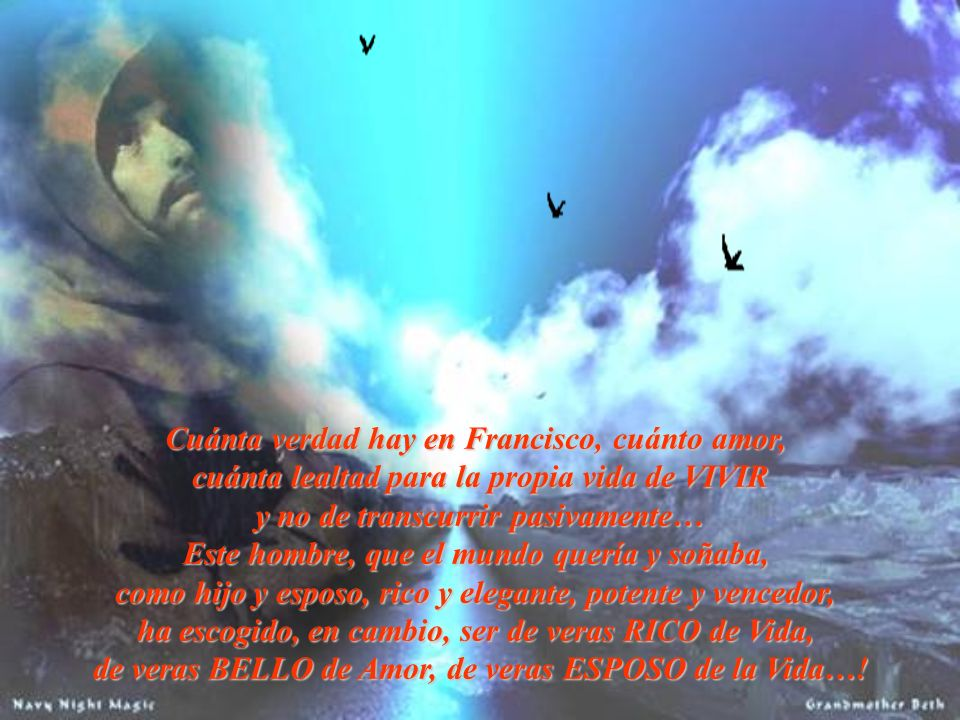 Cuánta verdad hay en Francisco, cuánto amor, cuánta lealtad para la propia vida de VIVIR y no de transcurrir pasivamente… y no de transcurrir pasivame