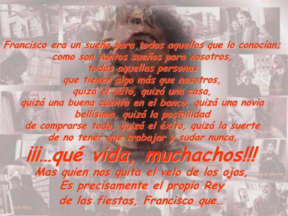 Francisco era un sueño para todos aquellos que lo conocían; como son tantos sueños para nosotros, todas aquellas personas que tienen algo más que noso