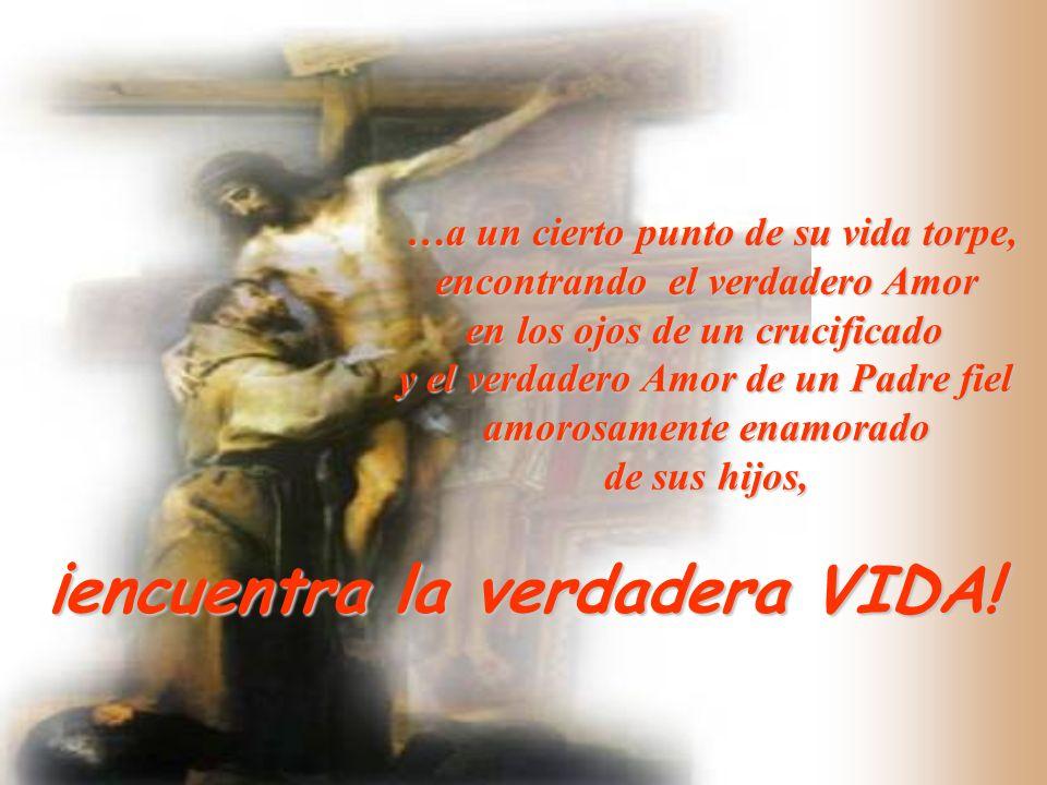 …a un cierto punto de su vida torpe, encontrando el verdadero Amor en los ojos de un crucificado y el verdadero Amor de un Padre fiel amorosamente ena