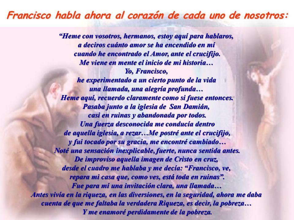 Francisco habla ahora al corazón de cada uno de nosotros: Heme con vosotros, hermanos, estoy aquí para hablaros, a deciros cuánto amor se ha encendido