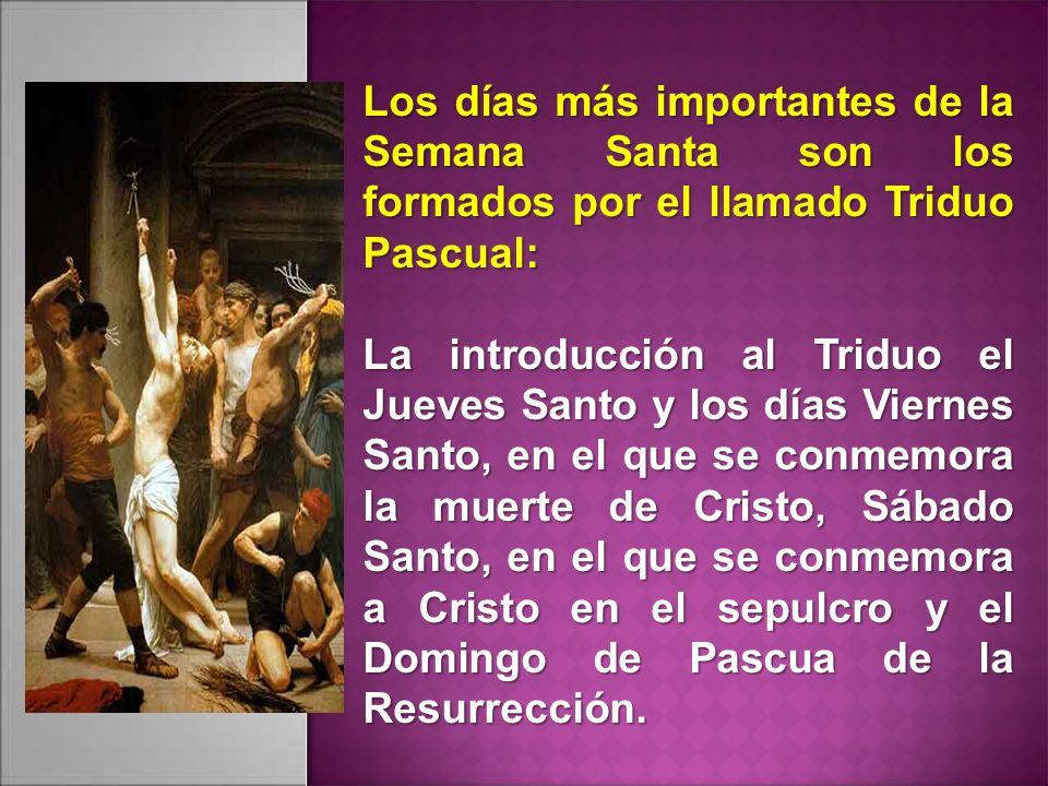 Los días más importantes de la Semana Santa son los formados por el llamado Triduo Pascual: La introducción al Triduo el Jueves Santo y los días Viernes Santo, en el que se conmemora la muerte de Cristo, Sábado Santo, en el que se conmemora a Cristo en el sepulcro y el Domingo de Pascua de la Resurrección.