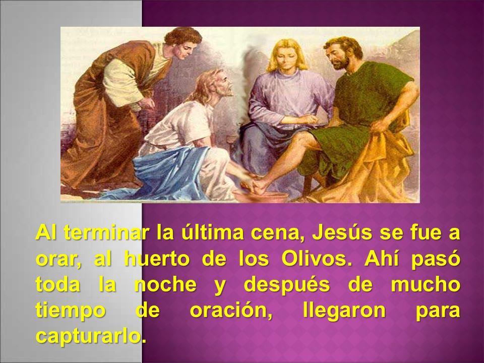 Al terminar la última cena, Jesús se fue a orar, al huerto de los Olivos. Ahí pasó toda la noche y después de mucho tiempo de oración, llegaron para c