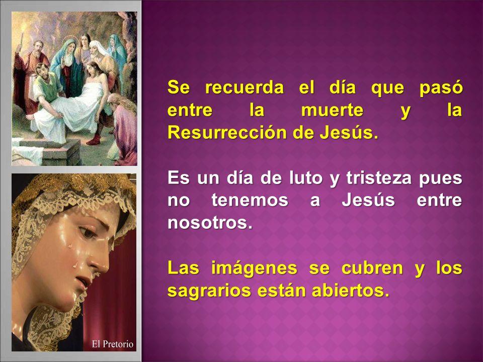 Se recuerda el día que pasó entre la muerte y la Resurrección de Jesús. Es un día de luto y tristeza pues no tenemos a Jesús entre nosotros. Las imáge