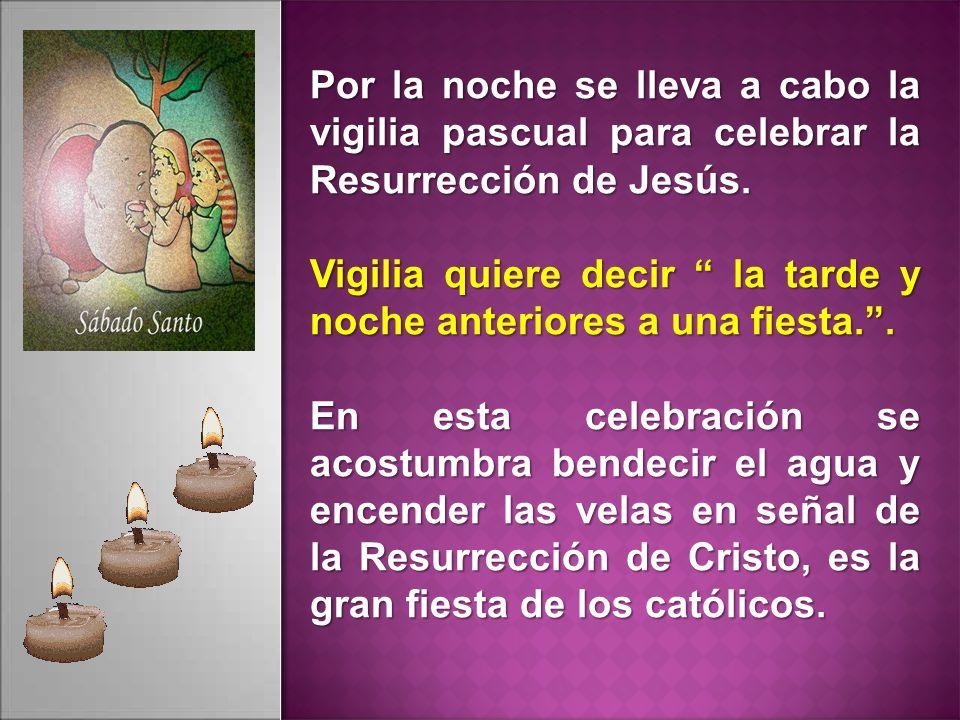 Por la noche se lleva a cabo la vigilia pascual para celebrar la Resurrección de Jesús. Vigilia quiere decir la tarde y noche anteriores a una fiesta.