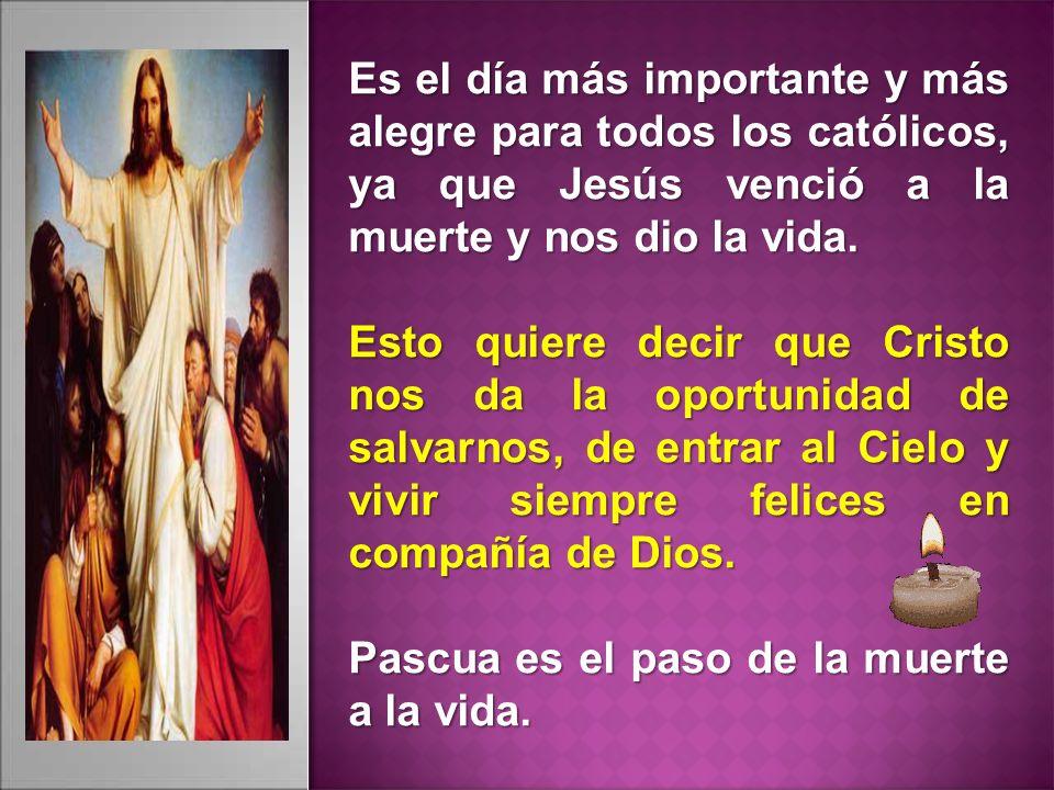 Es el día más importante y más alegre para todos los católicos, ya que Jesús venció a la muerte y nos dio la vida. Esto quiere decir que Cristo nos da