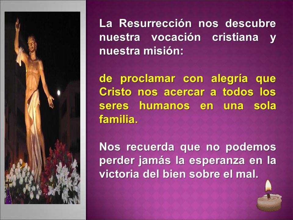 La Resurrección nos descubre nuestra vocación cristiana y nuestra misión: de proclamar con alegría que Cristo nos acercar a todos los seres humanos en