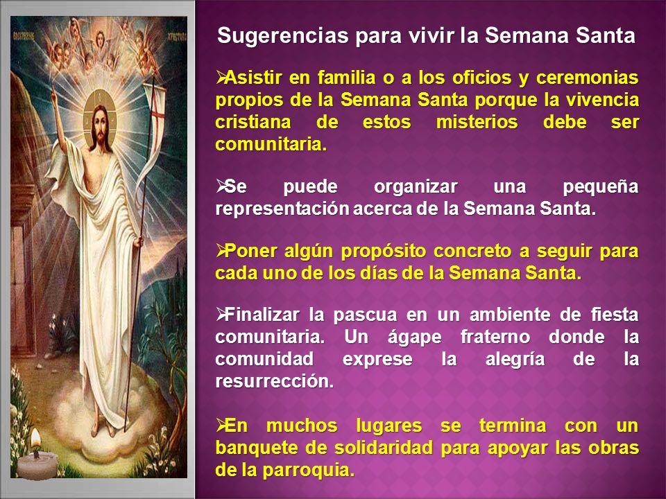 Sugerencias para vivir la Semana Santa Asistir en familia o a los oficios y ceremonias propios de la Semana Santa porque la vivencia cristiana de estos misterios debe ser comunitaria.