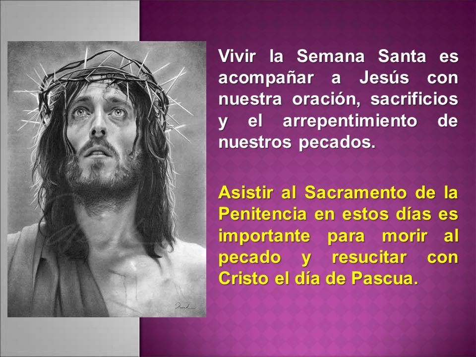 Vivir la Semana Santa es acompañar a Jesús con nuestra oración, sacrificios y el arrepentimiento de nuestros pecados. Asistir al Sacramento de la Peni