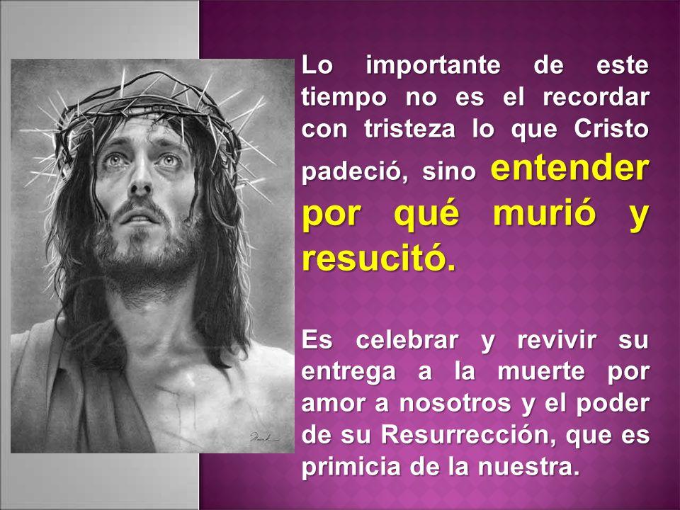 Lo importante de este tiempo no es el recordar con tristeza lo que Cristo padeció, sino entender por qué murió y resucitó. Es celebrar y revivir su en