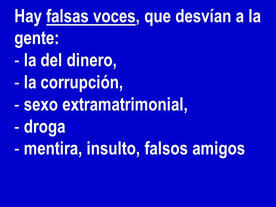 Hay falsas voces, que desvían a la gente: - la del dinero, - la corrupción, - sexo extramatrimonial, - droga - mentira, insulto, falsos amigos