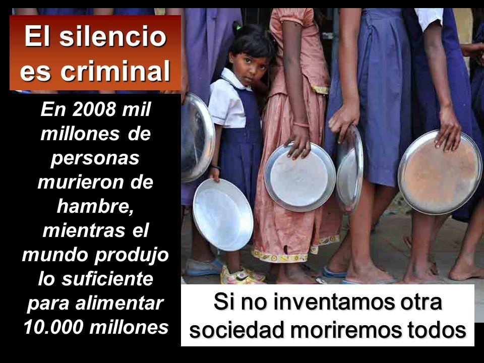 Si no inventamos otra sociedad moriremos todos El silencio es criminal En 2008 mil millones de personas murieron de hambre, mientras el mundo produjo
