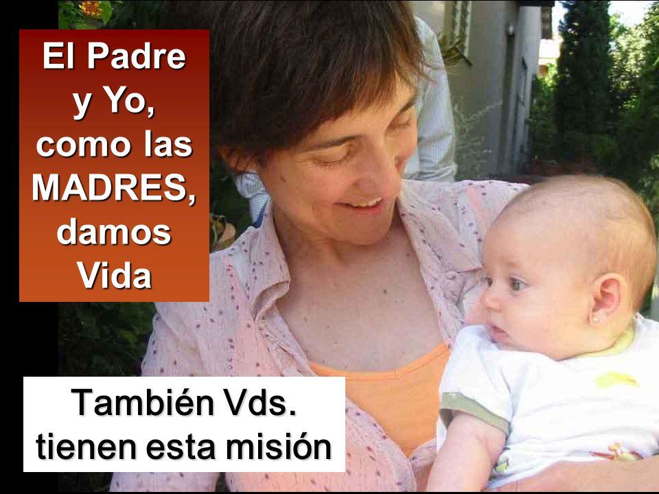 El Padre y Yo, como las MADRES, damos Vida También Vds. tienen esta misión