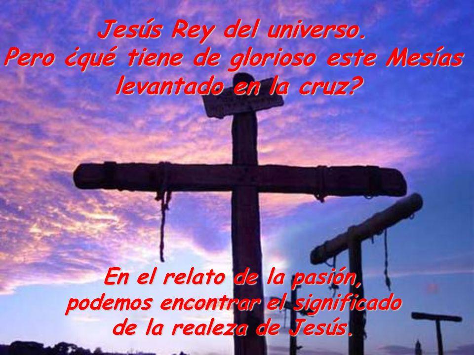 Jesús Rey del universo. Pero ¿qué tiene de glorioso este Mesías levantado en la cruz? En el relato de la pasión, podemos encontrar el significado de l