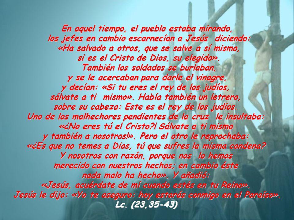 En aquel tiempo, el pueblo estaba mirando, los jefes en cambio escarnecían a Jesús diciendo: «Ha salvado a otros, que se salve a sí mismo, si es el Cr