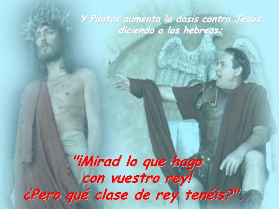 Y Pilatos aumenta la dosis contra Jesús diciendo a los hebreos:
