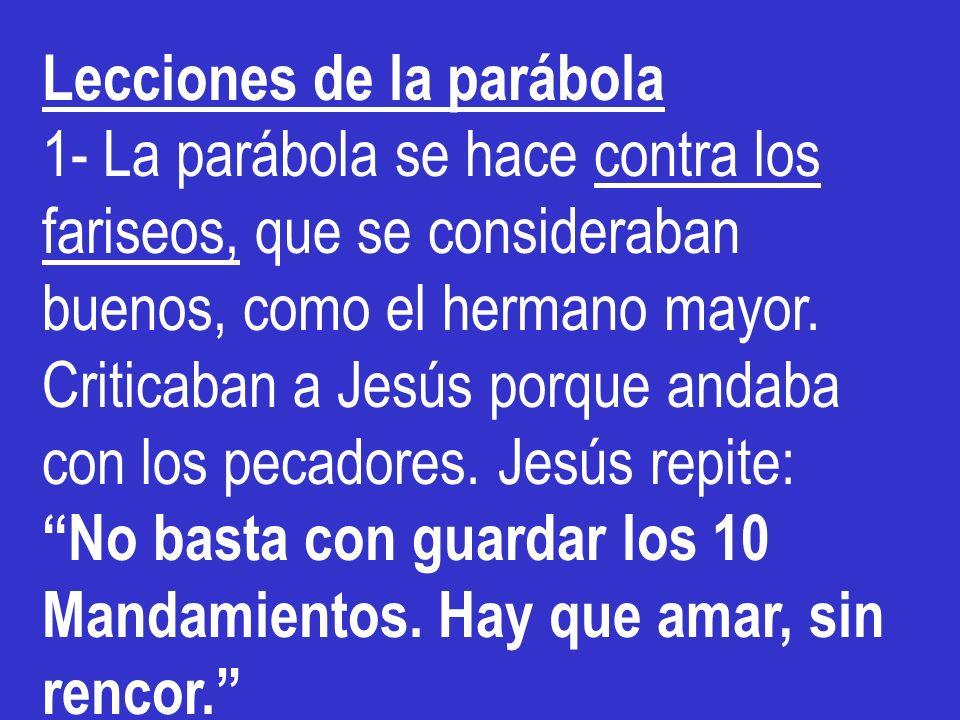Lecciones de la parábola 1- La parábola se hace contra los fariseos, que se consideraban buenos, como el hermano mayor. Criticaban a Jesús porque anda