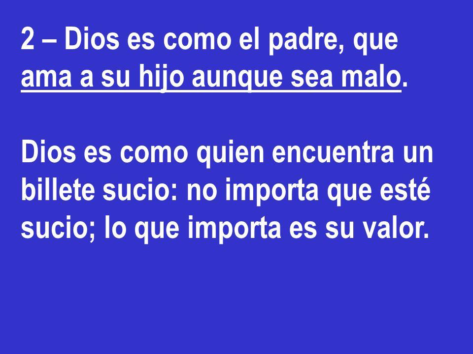 2 – Dios es como el padre, que ama a su hijo aunque sea malo. Dios es como quien encuentra un billete sucio: no importa que esté sucio; lo que importa